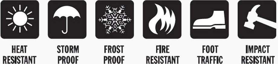 Heat resistant - Storm proof - Frost proof - Fire resistant - Foot traffic - Impact resistant