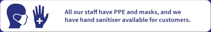 All our staff have PPE and masks, and we have hand sanitiser available for customers.